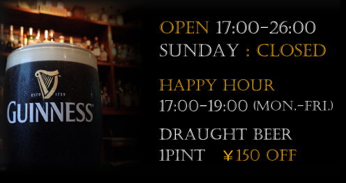 OPEN 17:00-26:00 Sunday : closed Happy Hour 17:00-19:00 (Mon.-Fri.) Draught Beer 1pint ¥150 off
